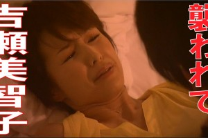 【吉瀬美智子ベストショット】昼顔妻、襲われ犯される?ホテルでの不倫情事は危険がいっぱい!ベッドに押し倒され…。