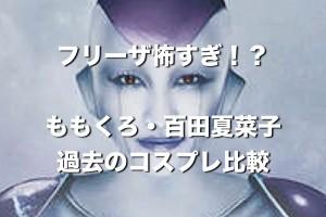ももクロ・百田夏菜子『フリーザ怖すぎ?』過去のコスプレと比較して検討するよ。