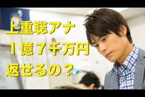 上重聡アナ『1億7千万円』って返せるの!?
