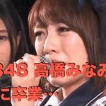 【AKB48 高橋みなみ まじで卒業!後継者は横山由依】ドッキリじゃなかった…