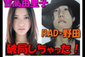 吉高由里子 RAD野田洋次郎と破局か?半同棲状態から一体何があったのか!